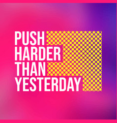 Push harder than yesterday motivation quote with vector