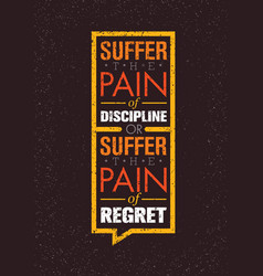 suffer the pain of discipline or the pain of vector image