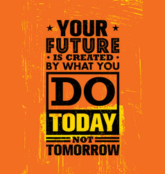 Your future is created by what you do today not vector