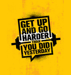 Get up and go harder than you did yesterday vector