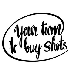 word expression for your turn to buy shots vector image