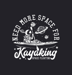 T-shirt design need more space for kayaking space vector