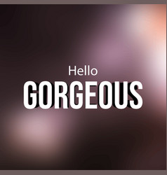 Hello gorgeous love quote with modern background vector