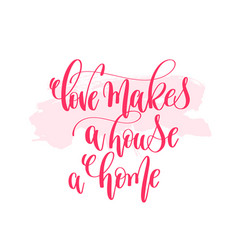 love makes a house a home - hand lettering vector image