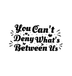 Love phrase you cant deny whats between us hand vector