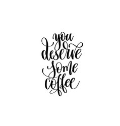 you deserve some coffee - hand lettering vector image