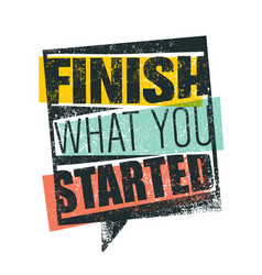 finish what you started creative motivation quote vector image