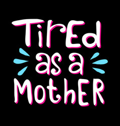 tired as a mother best for print design vector image