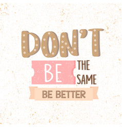 dont be the same be better motivational quotes vector image