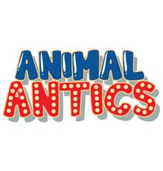 font design for word animal antics on white vector image