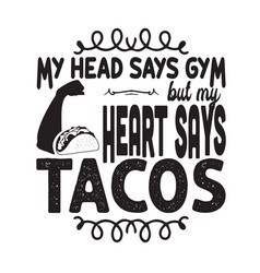 Taco quote and saying my head says gym but my vector