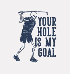 T shirt design your hole is my goal with skeleton vector
