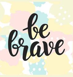 Be brave poster hand written brush lettering vector