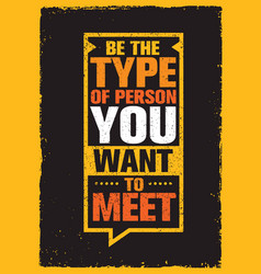 Be the type of person you want to meet inspiring vector