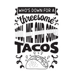 Taco quote and saying who is down for a threesome vector