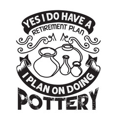 Pottery quote and saying yes i do have vector
