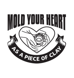 Pottery quote and saying mold your heart vector