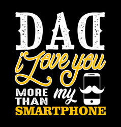 Dad i love you more than my smartphone fathers vector