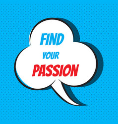 Comic speech bubble with phrase find your passion vector