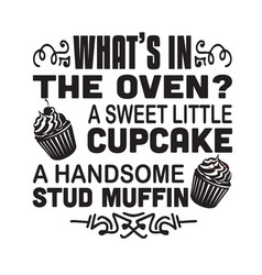 Cupcakes quote and saying what is in oven vector