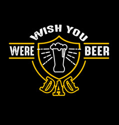 wish you were beer dad fathers day quotes good vector image