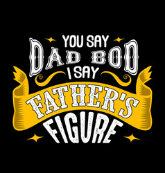 you say dad bod i say father s figure fathers day vector image