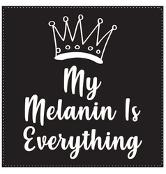 my melanin is everything saying typography t shirt vector image