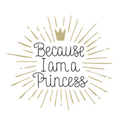 Because i am a princess hand drawn lettering vector