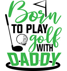 Born to play golf with daddy on white vector