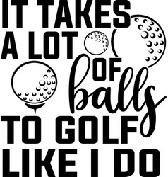 It takes a lot balls to golf like i do vector