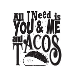 all i need is you and me and tacos vector image