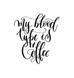 my blood type is coffee - black and white hand vector image