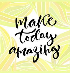 Inspirational calligraphy make today amazing vector