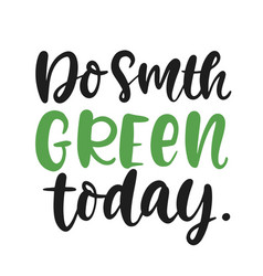 do something green today slogan vector image