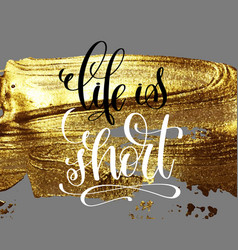 Life is short hand lettering inscription on golden vector