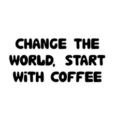 change world start with coffee cute hand vector image
