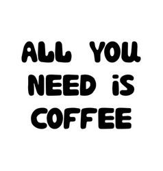all you need is coffee cute hand drawn doodle vector image