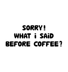 sorry what i sad before coffee cute hand drawn vector image