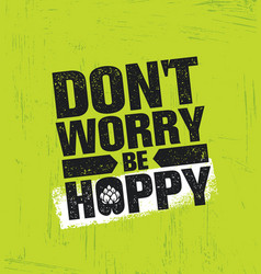 dont worry be hoppy funny inspiring motivation vector image vector image