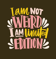 I am not weird i am limited edition funny slogan vector