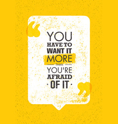 you have to want it more than you are afraid of it vector image vector image