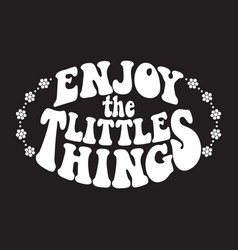 Enjoy the little things classic psychedelic 60s vector