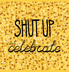 Shut up and celebrate hand drawing phrase on a vector