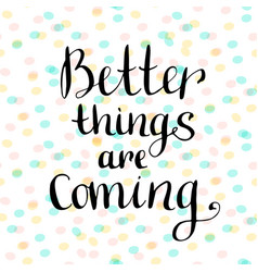 Better things are coming inspirational and vector