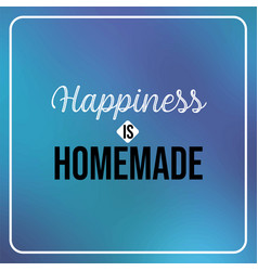 happiness is homemade inspiration and motivation vector image