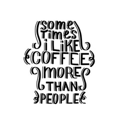 Some times i like coffee more than people vector