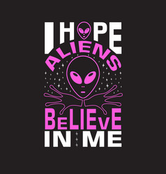 Aliens quotes and slogan good for t-shirt i hope vector