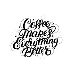 Coffee makes everything better lettering vector