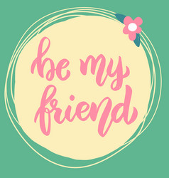 be my friend lettering phrase on background with vector image