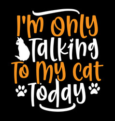 Only talking to my cat today cute cat t shirt vector